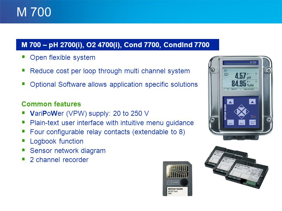 M 700 M 700 – pH 2700(i), O2 4700(i), Cond 7700, CondInd 7700  Open flexible system  Reduce cost per loop through multi channel system  Optional Software allows application specific solutions Common features  VariPoWer (VPW) supply: 20 to 250 V  Plain-text user interface with intuitive menu guidance  Four configurable relay contacts (extendable to 8)  Logbook function  Sensor network diagram  2 channel recorder