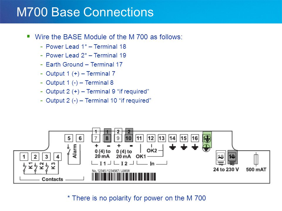  Wire the BASE Module of the M 700 as follows: - Power Lead 1* – Terminal 18 - Power Lead 2* – Terminal 19 - Earth Ground – Terminal 17 - Output 1 (+) – Terminal 7 - Output 1 (-) – Terminal 8 - Output 2 (+) – Terminal 9 if required - Output 2 (-) – Terminal 10 if required * There is no polarity for power on the M 700   1 1 2 2 M700 Base Connections