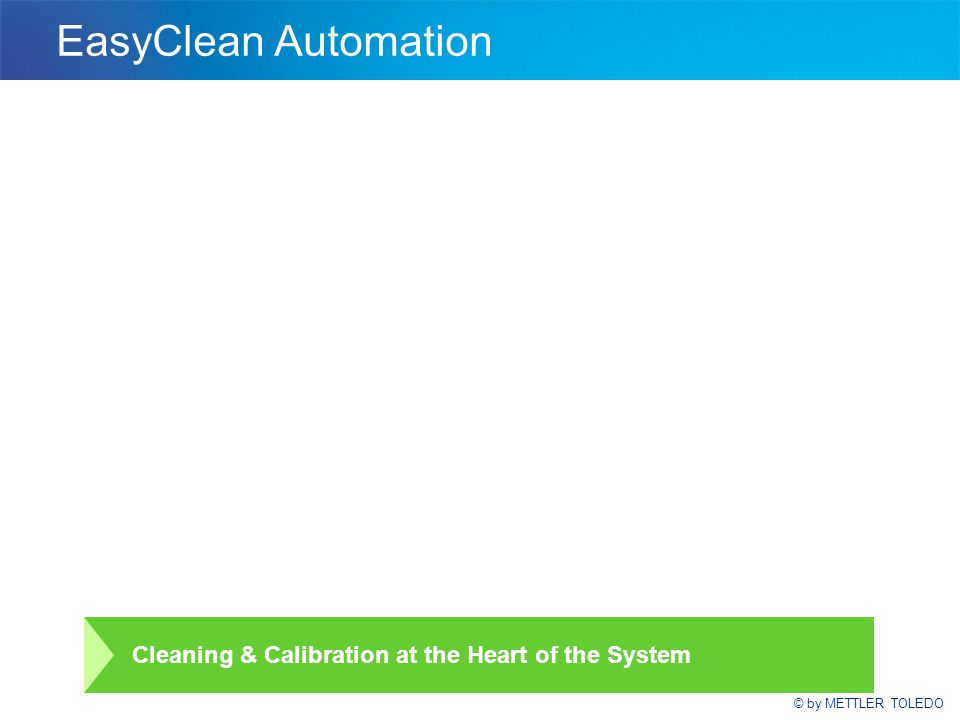 © by METTLER TOLEDO EasyClean Automation Cleaning & Calibration at the Heart of the System