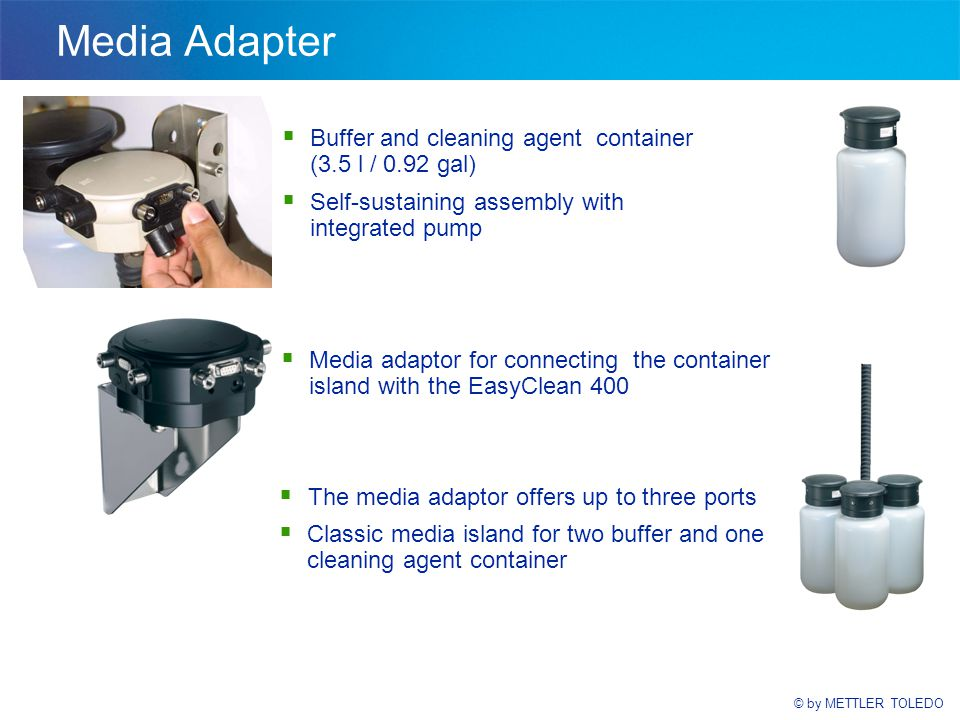 © by METTLER TOLEDO Media Adapter  Buffer and cleaning agent container (3.5 l / 0.92 gal)  Self-sustaining assembly with integrated pump  Media adaptor for connecting the container island with the EasyClean 400  The media adaptor offers up to three ports  Classic media island for two buffer and one cleaning agent container