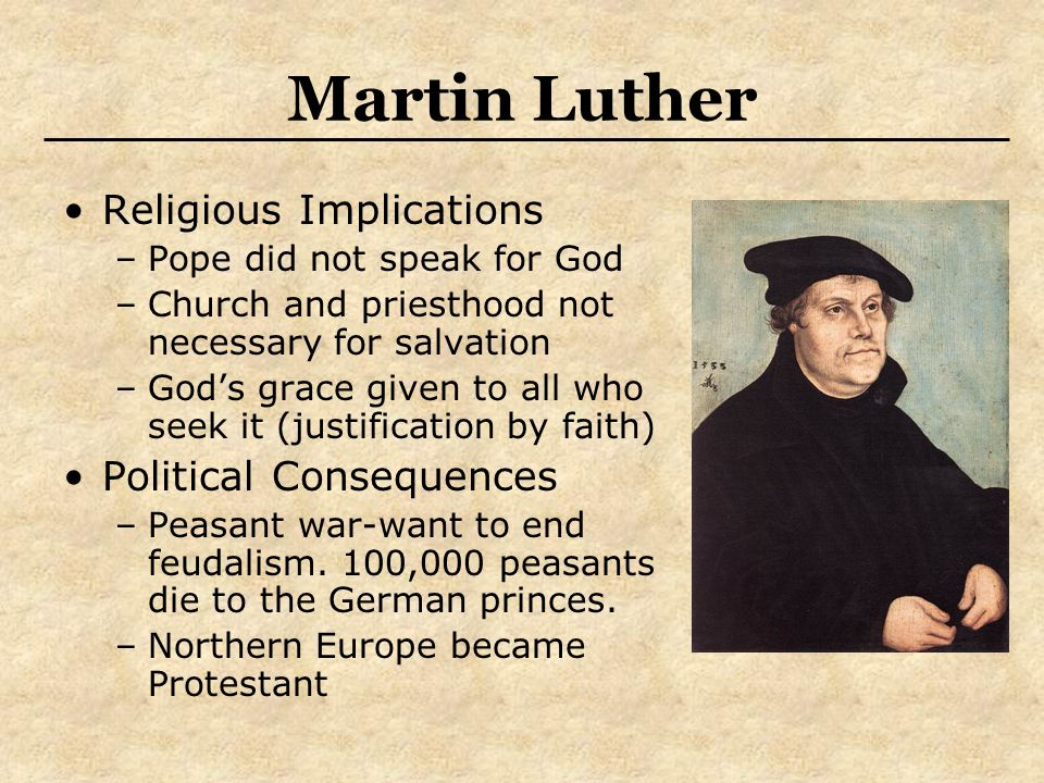 Martin Luther Religious Implications –Pope did not speak for God –Church and priesthood not necessary for salvation –God's grace given to all who seek it (justification by faith) Political Consequences –Peasant war-want to end feudalism.