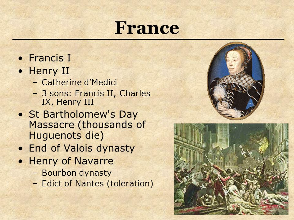 France Francis I Henry II –Catherine d'Medici –3 sons: Francis II, Charles IX, Henry III St Bartholomew s Day Massacre (thousands of Huguenots die) End of Valois dynasty Henry of Navarre –Bourbon dynasty –Edict of Nantes (toleration)