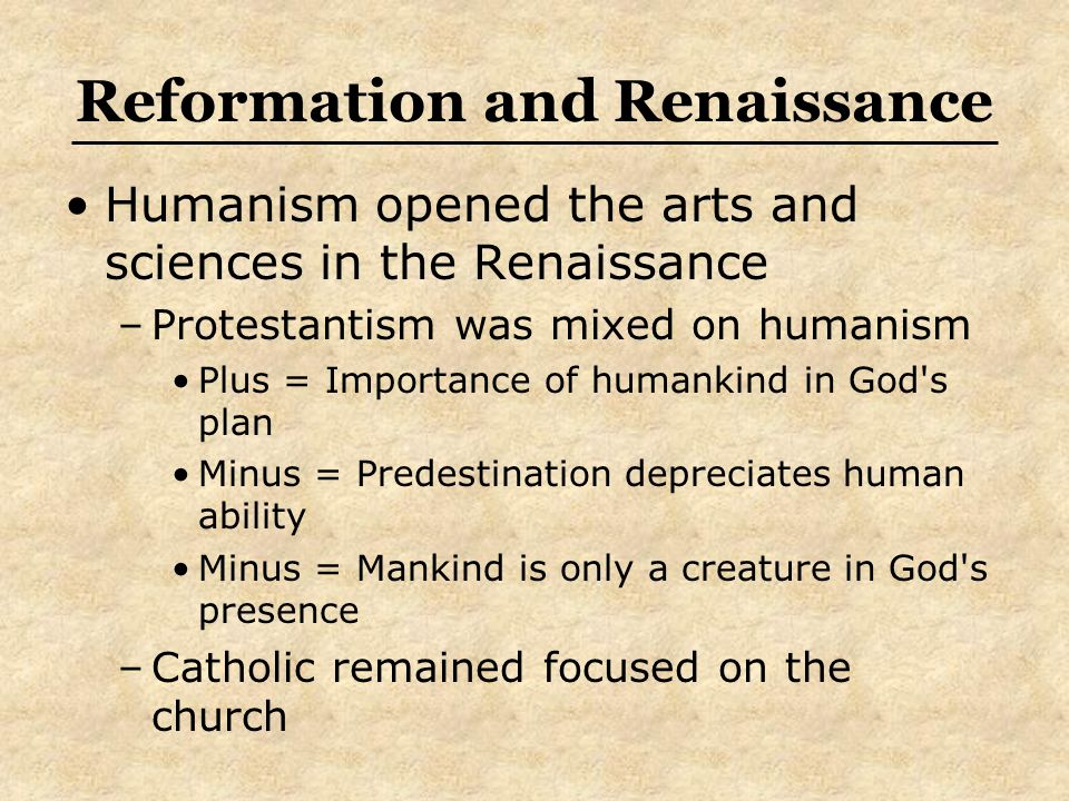 Reformation and Renaissance Humanism opened the arts and sciences in the Renaissance –Protestantism was mixed on humanism Plus = Importance of humankind in God s plan Minus = Predestination depreciates human ability Minus = Mankind is only a creature in God s presence –Catholic remained focused on the church