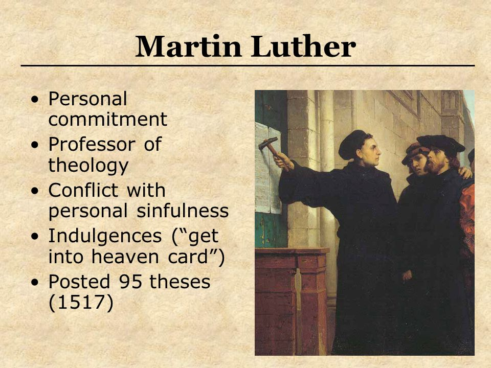 Martin Luther Personal commitment Professor of theology Conflict with personal sinfulness Indulgences ( get into heaven card ) Posted 95 theses (1517)