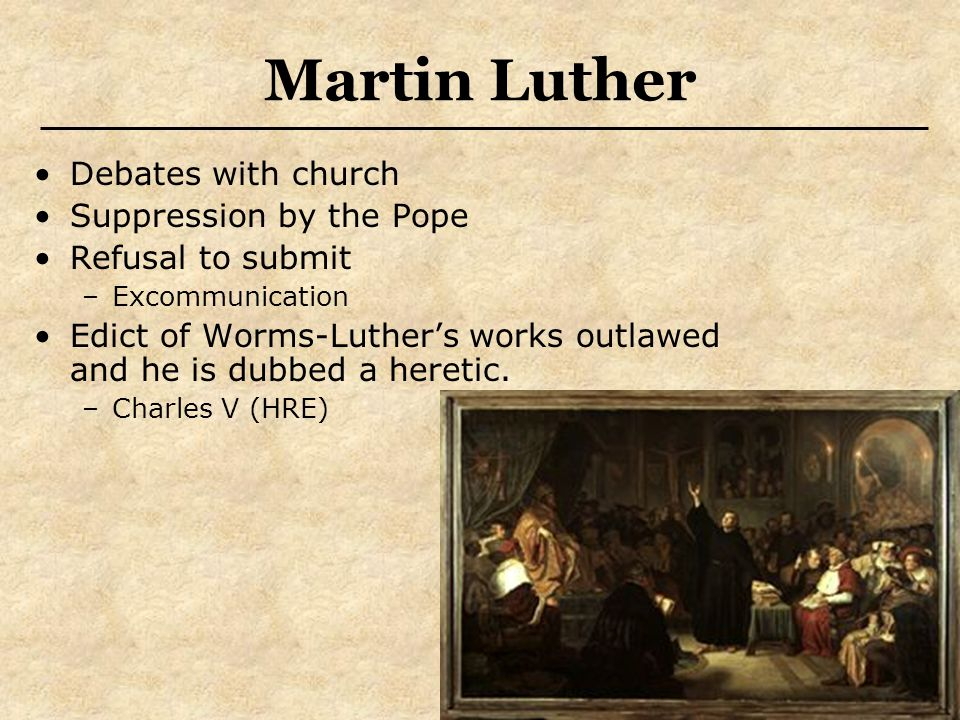 Martin Luther Debates with church Suppression by the Pope Refusal to submit –Excommunication Edict of Worms-Luther's works outlawed and he is dubbed a heretic.