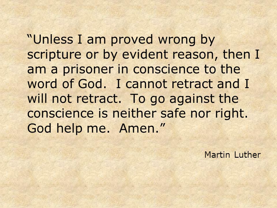 Unless I am proved wrong by scripture or by evident reason, then I am a prisoner in conscience to the word of God.