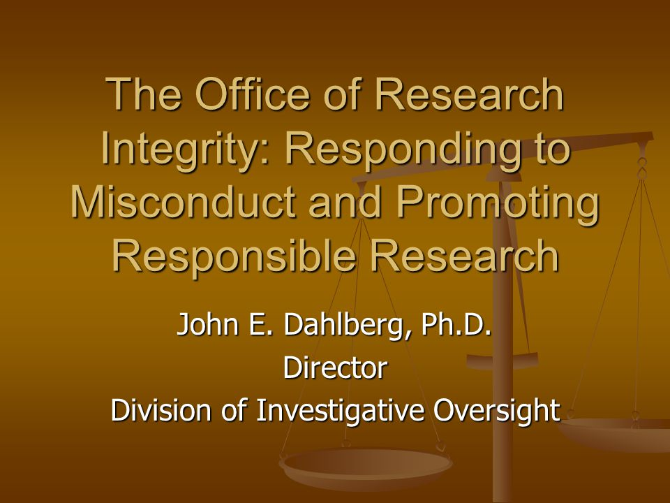 The Office of Research Integrity: Responding to Misconduct and Promoting Responsible Research John E. Dahlberg, Ph.D. Director Division of Investigati