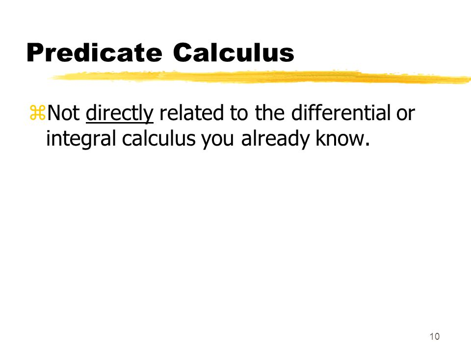 10 Predicate Calculus zNot directly related to the differential or integral calculus you already know.