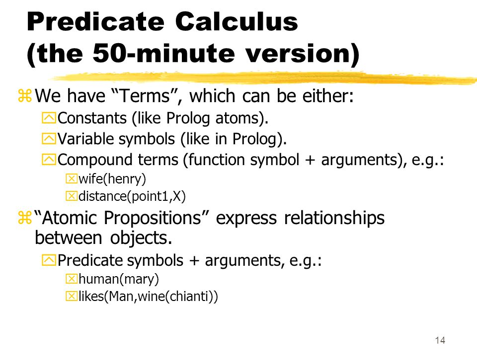 14 Predicate Calculus (the 50-minute version) zWe have Terms , which can be either: yConstants (like Prolog atoms).