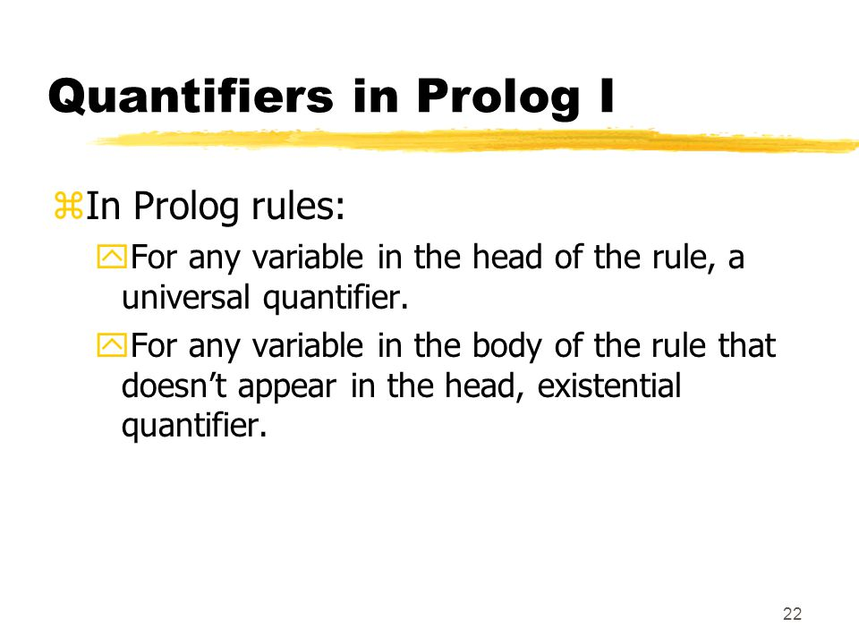 22 Quantifiers in Prolog I zIn Prolog rules: yFor any variable in the head of the rule, a universal quantifier.