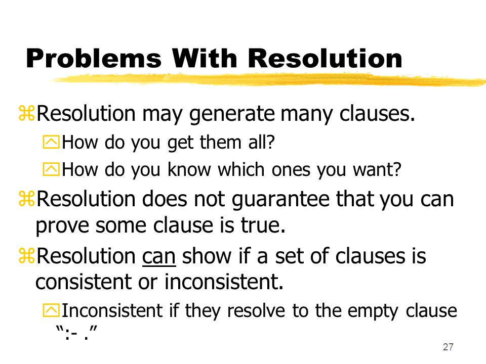 27 Problems With Resolution zResolution may generate many clauses.
