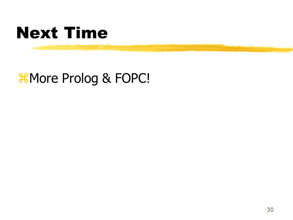 30 Next Time zMore Prolog & FOPC!