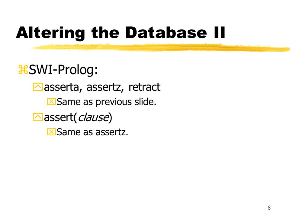 6 Altering the Database II zSWI-Prolog: yasserta, assertz, retract xSame as previous slide.