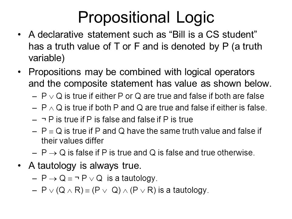 Propositional Logic A declarative statement such as Bill is a CS student has a truth value of T or F and is denoted by P (a truth variable) Propositions may be combined with logical operators and the composite statement has value as shown below.