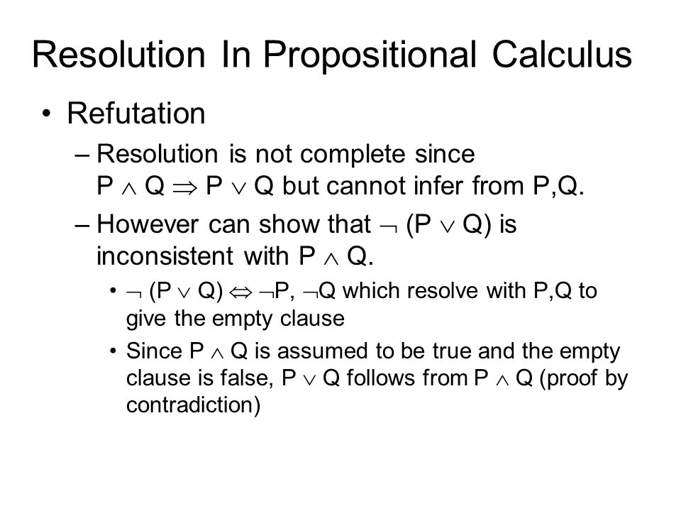 Resolution In Propositional Calculus Refutation –Resolution is not complete since P  Q  P  Q but cannot infer from P,Q.