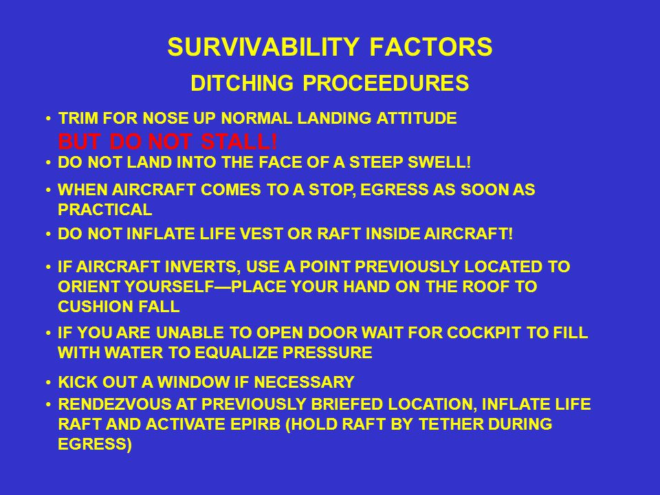 SURVIVABILITY FACTORS DITCHING PROCEEDURES DO NOT LAND INTO THE FACE OF A STEEP SWELL.