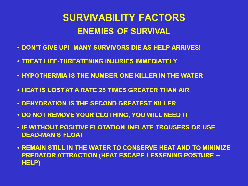 SURVIVABILITY FACTORS ENEMIES OF SURVIVAL TREAT LIFE-THREATENING INJURIES IMMEDIATELY HEAT IS LOST AT A RATE 25 TIMES GREATER THAN AIR DEHYDRATION IS THE SECOND GREATEST KILLER DON'T GIVE UP.