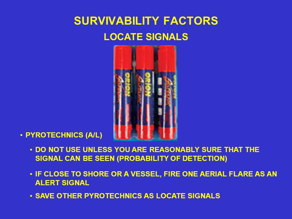 SURVIVABILITY FACTORS LOCATE SIGNALS DO NOT USE UNLESS YOU ARE REASONABLY SURE THAT THE SIGNAL CAN BE SEEN (PROBABILITY OF DETECTION) PYROTECHNICS (A/L) IF CLOSE TO SHORE OR A VESSEL, FIRE ONE AERIAL FLARE AS AN ALERT SIGNAL SAVE OTHER PYROTECHNICS AS LOCATE SIGNALS