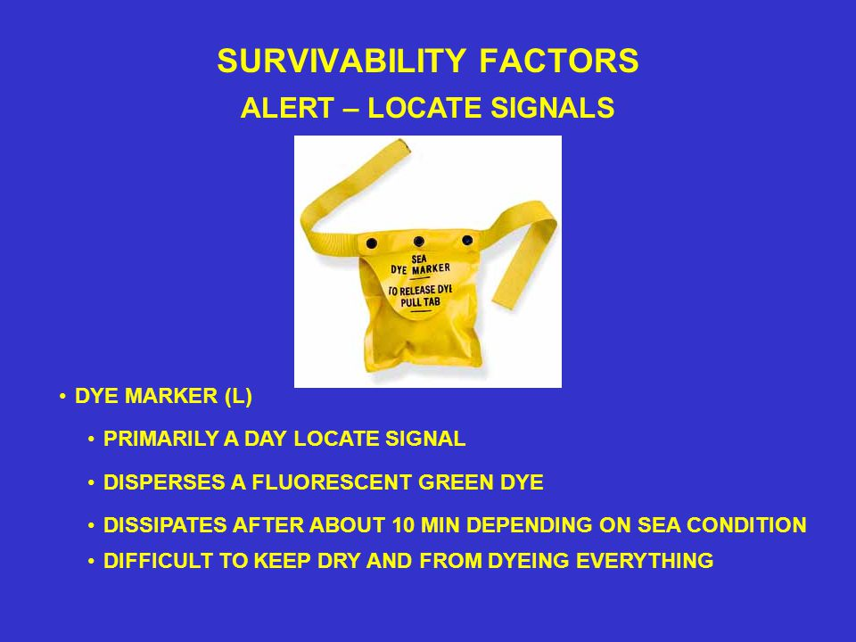 SURVIVABILITY FACTORS ALERT – LOCATE SIGNALS PRIMARILY A DAY LOCATE SIGNAL DYE MARKER (L) DISSIPATES AFTER ABOUT 10 MIN DEPENDING ON SEA CONDITION DIFFICULT TO KEEP DRY AND FROM DYEING EVERYTHING DISPERSES A FLUORESCENT GREEN DYE