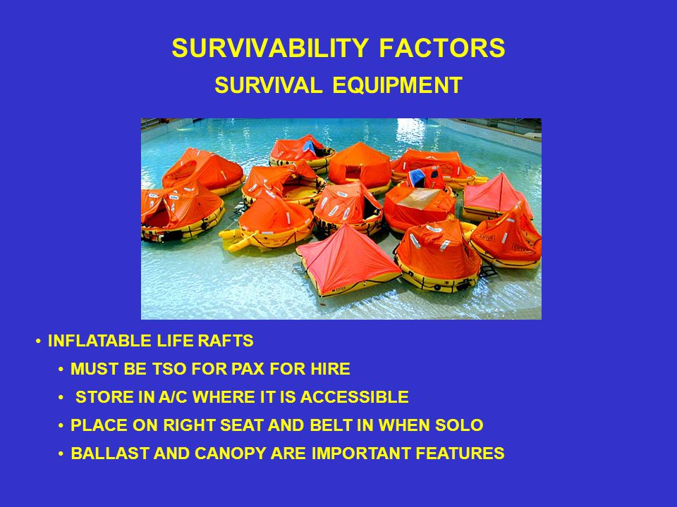SURVIVABILITY FACTORS SURVIVAL EQUIPMENT MUST BE TSO FOR PAX FOR HIRE INFLATABLE LIFE RAFTS PLACE ON RIGHT SEAT AND BELT IN WHEN SOLO BALLAST AND CANOPY ARE IMPORTANT FEATURES STORE IN A/C WHERE IT IS ACCESSIBLE