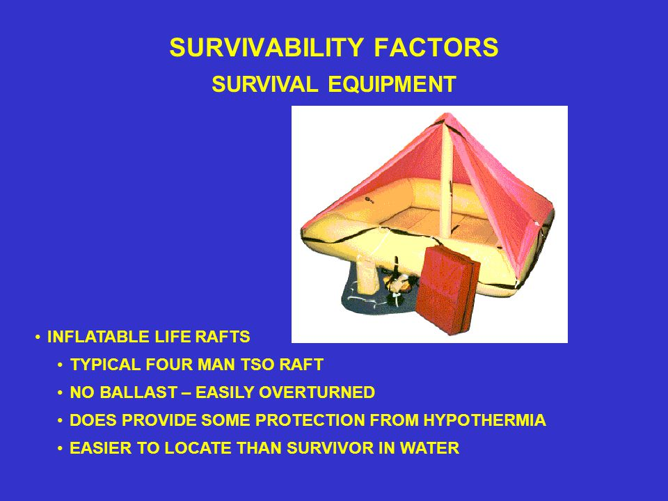 SURVIVABILITY FACTORS SURVIVAL EQUIPMENT TYPICAL FOUR MAN TSO RAFT INFLATABLE LIFE RAFTS DOES PROVIDE SOME PROTECTION FROM HYPOTHERMIA EASIER TO LOCATE THAN SURVIVOR IN WATER NO BALLAST – EASILY OVERTURNED