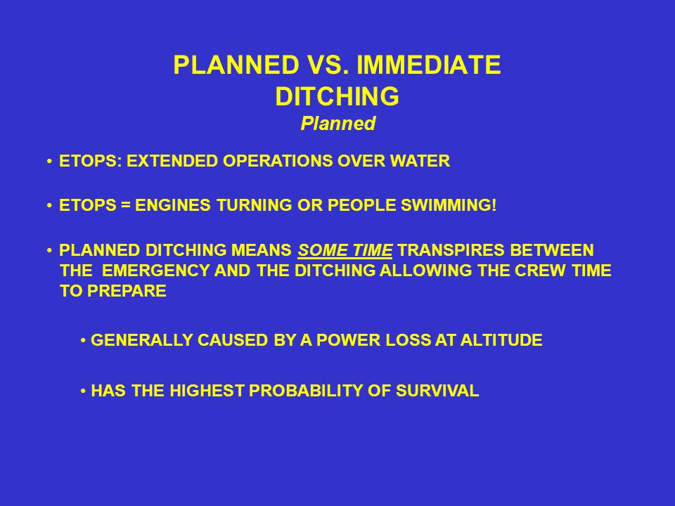 PLANNED VS. IMMEDIATE DITCHING Planned PLANNED DITCHING MEANS SOME TIME TRANSPIRES BETWEEN THE EMERGENCY AND THE DITCHING ALLOWING THE CREW TIME TO PR