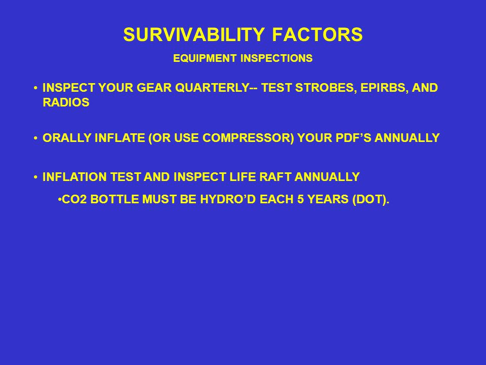 SURVIVABILITY FACTORS EQUIPMENT INSPECTIONS INSPECT YOUR GEAR QUARTERLY-- TEST STROBES, EPIRBS, AND RADIOS ORALLY INFLATE (OR USE COMPRESSOR) YOUR PDF'S ANNUALLY INFLATION TEST AND INSPECT LIFE RAFT ANNUALLY CO2 BOTTLE MUST BE HYDRO'D EACH 5 YEARS (DOT).