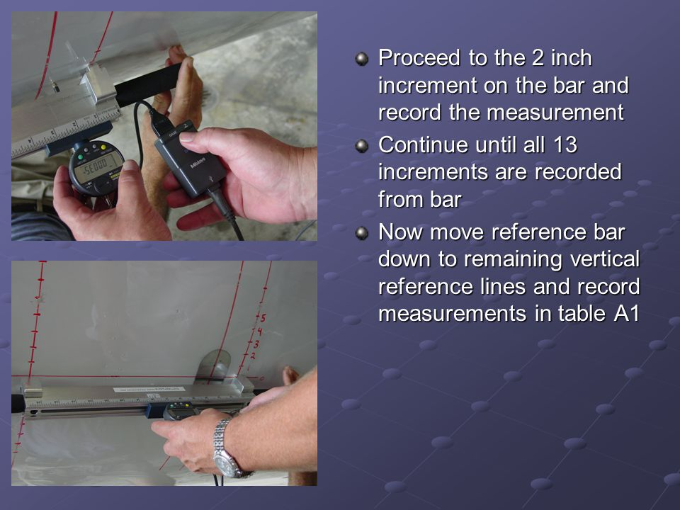 Proceed to the 2 inch increment on the bar and record the measurement Continue until all 13 increments are recorded from bar Now move reference bar do