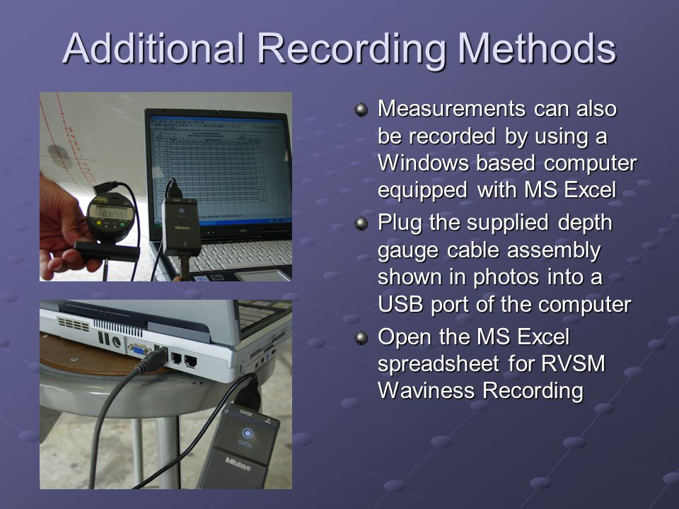 Additional Recording Methods Measurements can also be recorded by using a Windows based computer equipped with MS Excel Plug the supplied depth gauge
