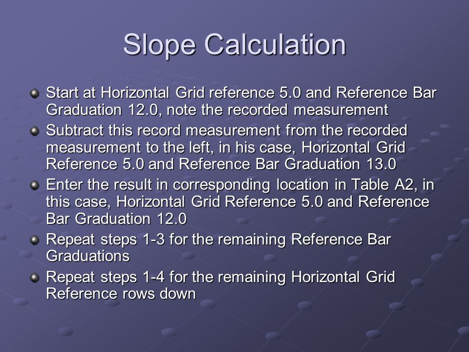 Slope Calculation Start at Horizontal Grid reference 5.0 and Reference Bar Graduation 12.0, note the recorded measurement Subtract this record measure
