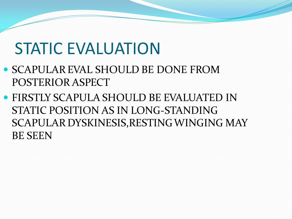 STATIC EVALUATION SCAPULAR EVAL SHOULD BE DONE FROM POSTERIOR ASPECT FIRSTLY SCAPULA SHOULD BE EVALUATED IN STATIC POSITION AS IN LONG-STANDING SCAPULAR DYSKINESIS,RESTING WINGING MAY BE SEEN