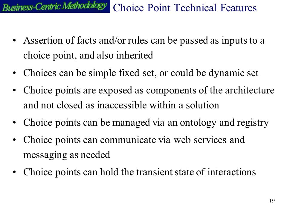 19 Choice Point Technical Features Assertion of facts and/or rules can be passed as inputs to a choice point, and also inherited Choices can be simple fixed set, or could be dynamic set Choice points are exposed as components of the architecture and not closed as inaccessible within a solution Choice points can be managed via an ontology and registry Choice points can communicate via web services and messaging as needed Choice points can hold the transient state of interactions