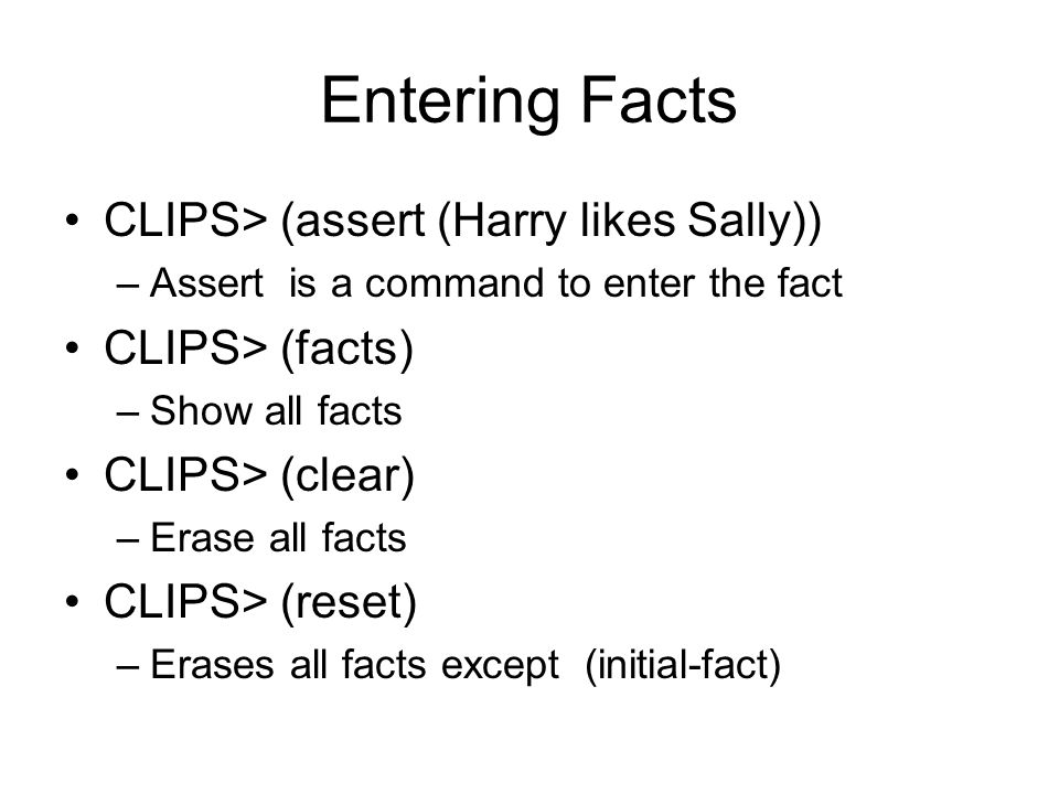 Retracting Facts Use (facts) to see fact number Use retract with the number –CLIPS> (retract 3) –Removes fact number 3
