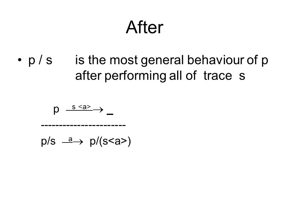 After p / sis the most general behaviour of p after performing all of trace s p s  _ ----------------------- p/s a  p/(s )