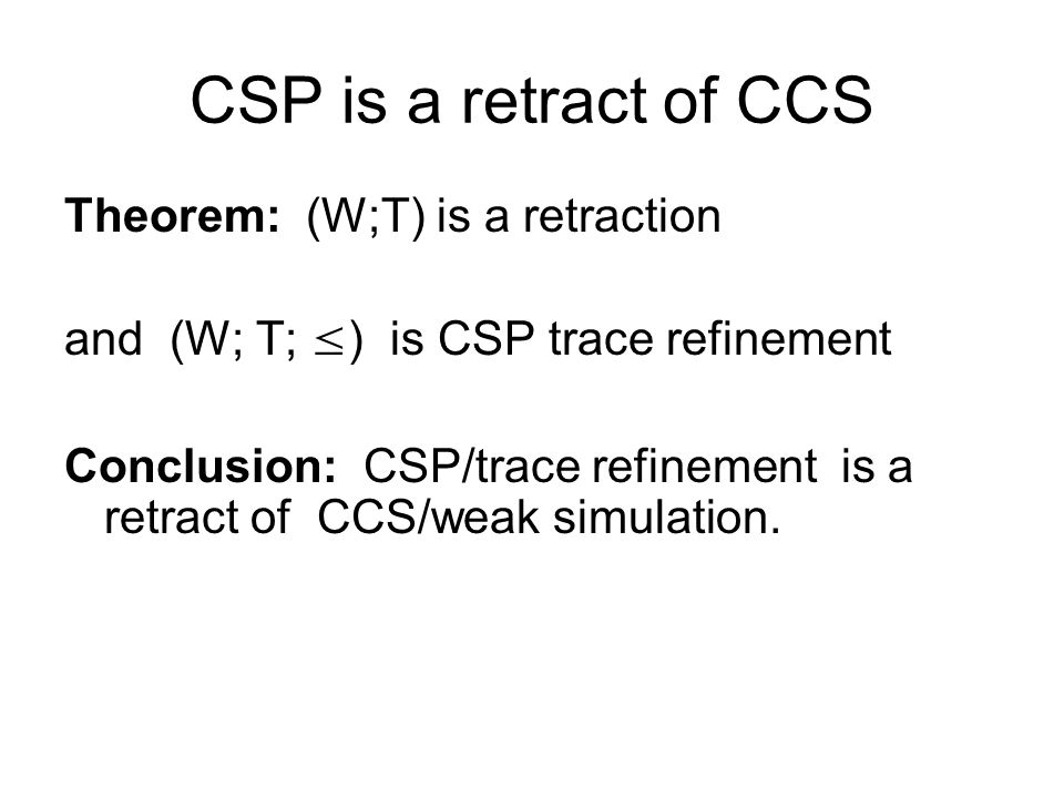 CSP is a retract of CCS Theorem: (W;T) is a retraction and (W; T; ≤ ) is CSP trace refinement Conclusion: CSP/trace refinement is a retract of CCS/weak simulation.
