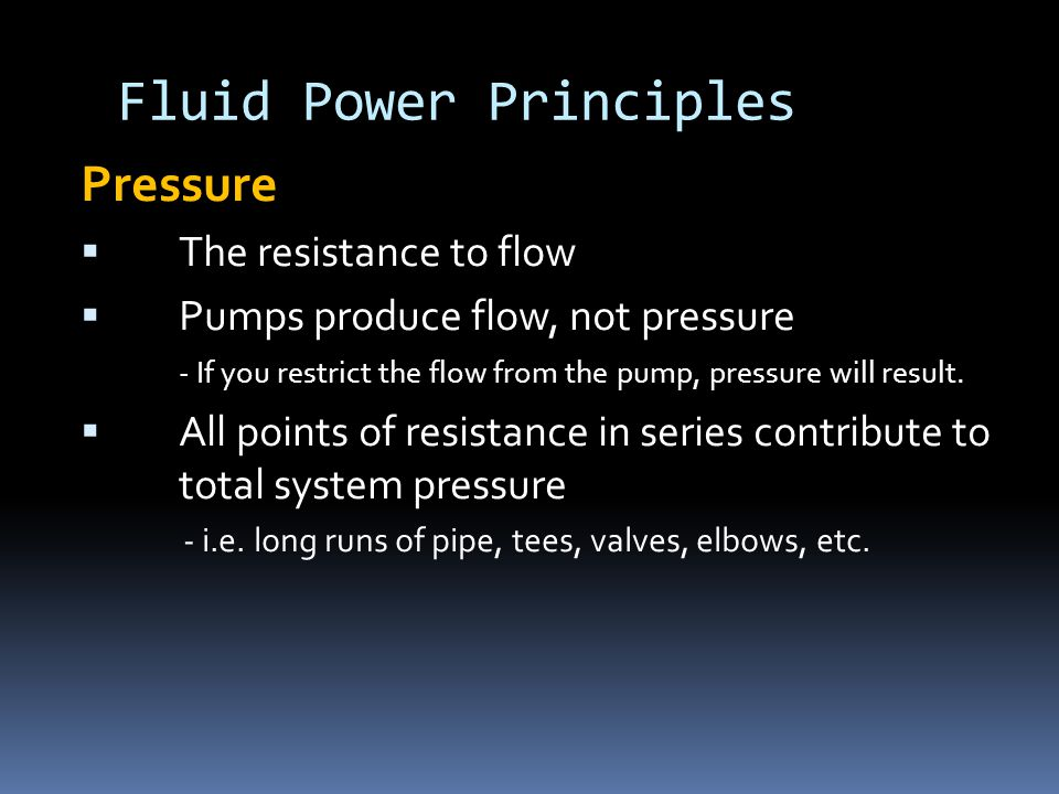 Fluid Power Principles Pressure  The resistance to flow  Pumps produce flow, not pressure - If you restrict the flow from the pump, pressure will result.