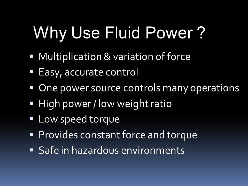  Multiplication & variation of force  Easy, accurate control  One power source controls many operations  High power / low weight ratio  Low speed torque  Provides constant force and torque  Safe in hazardous environments Why Use Fluid Power