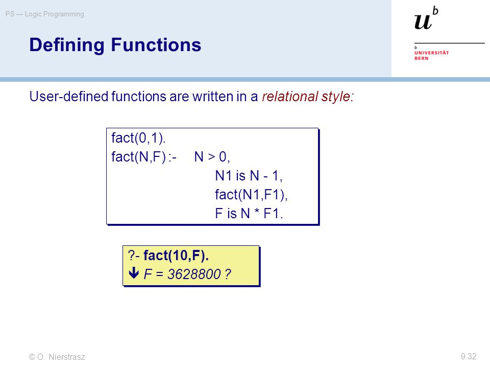 © O. Nierstrasz PS — Logic Programming 9.32 Defining Functions User-defined functions are written in a relational style: fact(0,1). fact(N,F) :-N > 0,