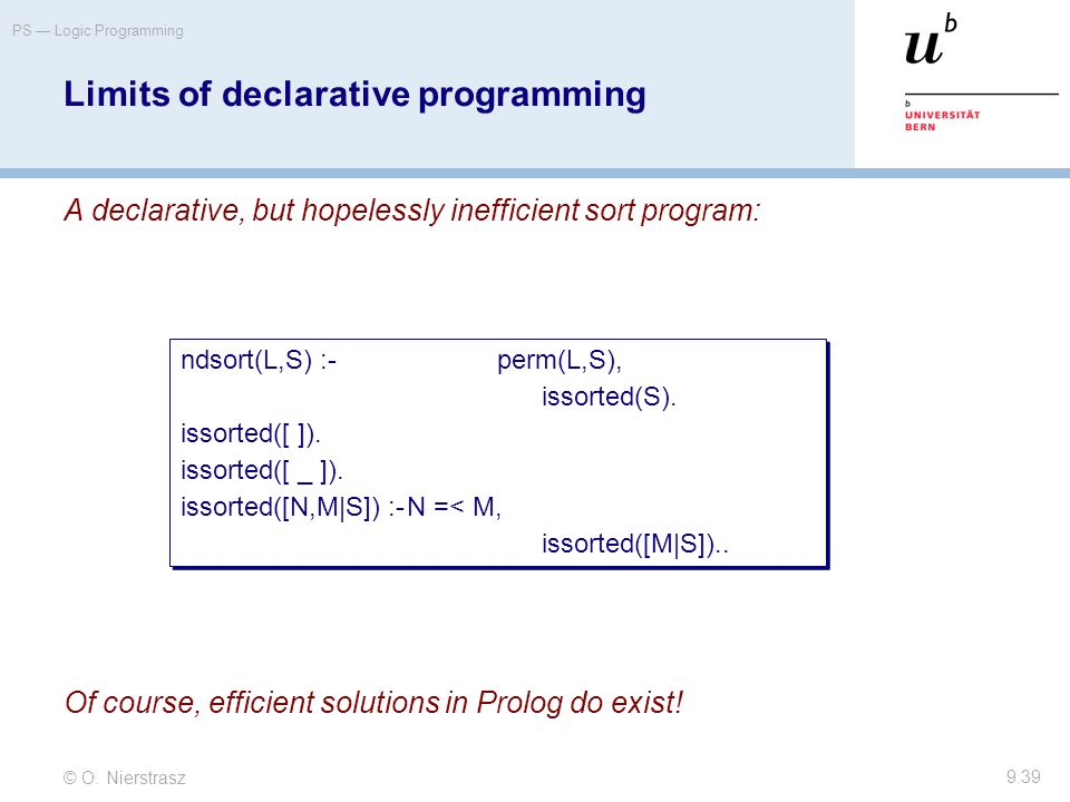 © O. Nierstrasz PS — Logic Programming 9.39 Limits of declarative programming A declarative, but hopelessly inefficient sort program: Of course, effic