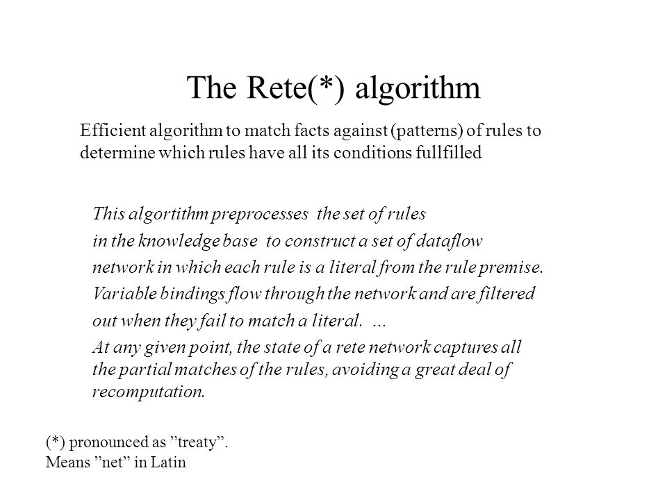 The Rete(*) algorithm This algortithm preprocesses the set of rules in the knowledge base to construct a set of dataflow network in which each rule is a literal from the rule premise.