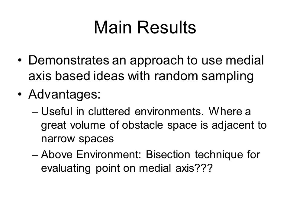 Main Results Demonstrates an approach to use medial axis based ideas with random sampling Advantages: –Useful in cluttered environments. Where a great