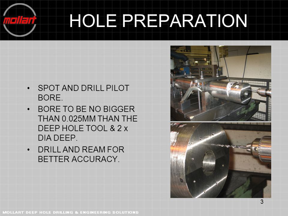 3 HOLE PREPARATION SPOT AND DRILL PILOT BORE. BORE TO BE NO BIGGER THAN 0.025MM THAN THE DEEP HOLE TOOL & 2 x DIA DEEP. DRILL AND REAM FOR BETTER ACCU