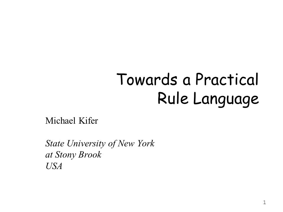 1 Towards a Practical Rule Language Michael Kifer State University of New York at Stony Brook USA
