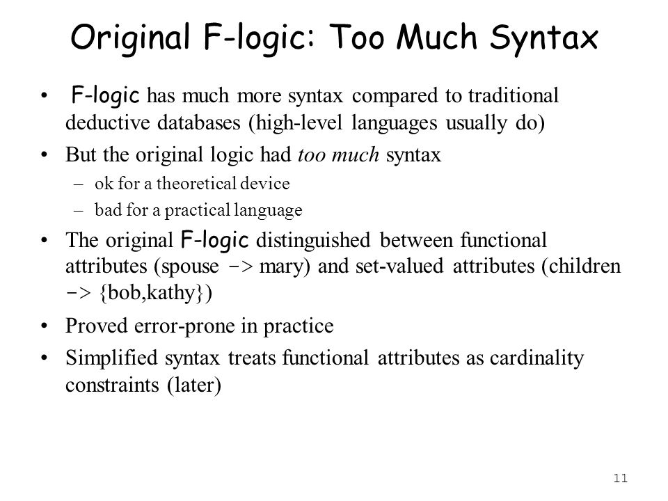 11 Original F-logic: Too Much Syntax F-logic has much more syntax compared to traditional deductive databases (high-level languages usually do) But the original logic had too much syntax –ok for a theoretical device –bad for a practical language The original F-logic distinguished between functional attributes (spouse -> mary) and set-valued attributes (children -> {bob,kathy}) Proved error-prone in practice Simplified syntax treats functional attributes as cardinality constraints (later)