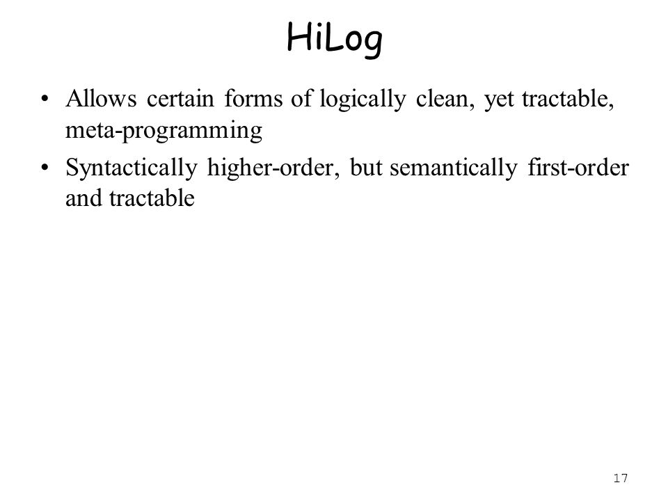 17 HiLog Allows certain forms of logically clean, yet tractable, meta-programming Syntactically higher-order, but semantically first-order and tractable