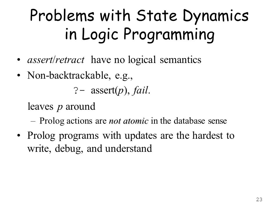 23 Problems with State Dynamics in Logic Programming assert/retract have no logical semantics Non-backtrackable, e.g., ?- assert(p), fail.