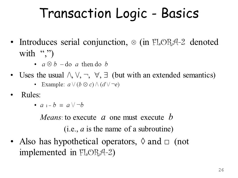 26 Transaction Logic - Basics Introduces serial conjunction,  (in FLORA-2 denoted with , ) a  b – do a then do b Uses the usual /\, \/, ¬, ,  (but with an extended semantics) Example: a \/ (b  c) /\ (d \/ ¬e) Rules: a :- b  a \/ ¬b Means : to execute a one must execute b (i.e., a is the name of a subroutine) Also has hypothetical operators, ◊ and □ (not implemented in FLORA-2 )