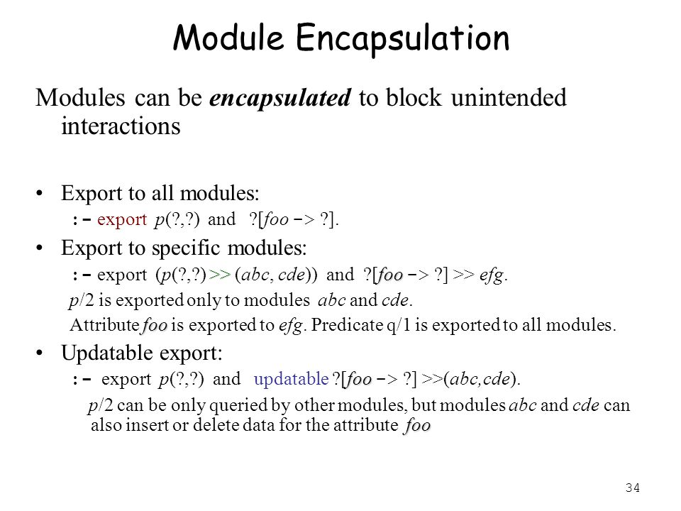 34 Module Encapsulation Modules can be encapsulated to block unintended interactions Export to all modules: :- export p(?,?) and ?[foo -> ?].