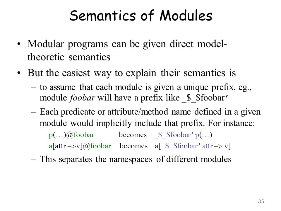35 Semantics of Modules Modular programs can be given direct model- theoretic semantics But the easiest way to explain their semantics is –to assume that each module is given a unique prefix, eg., module foobar will have a prefix like _$_$foobar ' –Each predicate or attribute/method name defined in a given module would implicitly include that prefix.