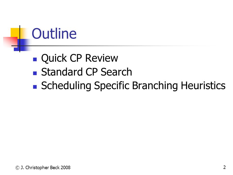 © J. Christopher Beck 2008 2 Outline Quick CP Review Standard CP Search Scheduling Specific Branching Heuristics